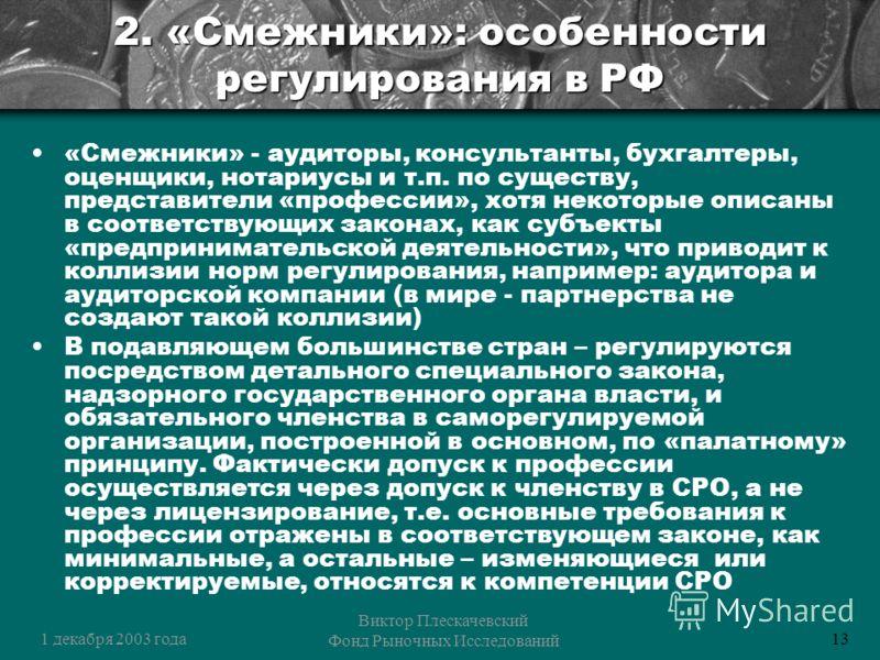1 декабря 2003 года Виктор Плескачевский Фонд Рыночных Исследований 13 2. «Смежники»: особенности регулирования в РФ «Смежники» - аудиторы, консультанты, бухгалтеры, оценщики, нотариусы и т.п. по существу, представители «профессии», хотя некоторые оп