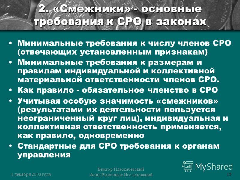 1 декабря 2003 года Виктор Плескачевский Фонд Рыночных Исследований 15 2. «Смежники» - основные требования к СРО в законах Минимальные требования к числу членов СРО (отвечающих установленным признакам) Минимальные требования к размерам и правилам инд