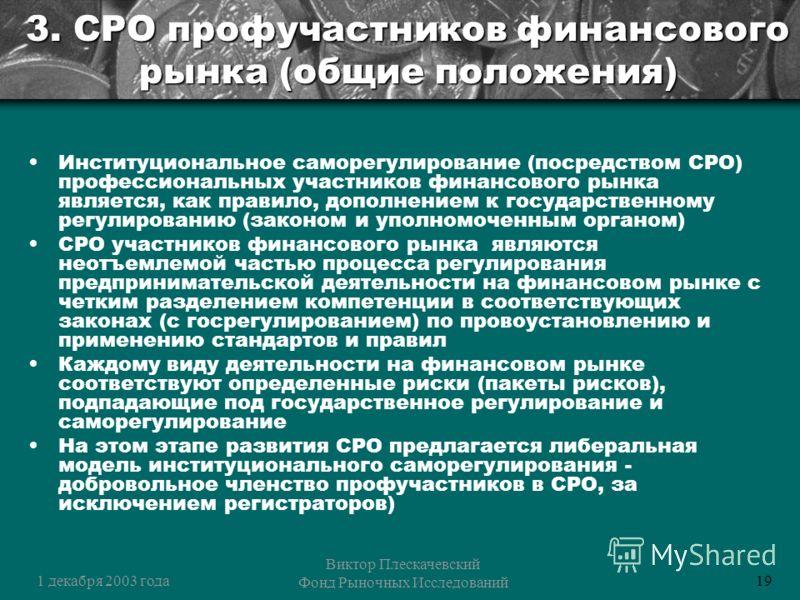 1 декабря 2003 года Виктор Плескачевский Фонд Рыночных Исследований 19 3. СРО профучастников финансового рынка (общие положения) Институциональное саморегулирование (посредством СРО) профессиональных участников финансового рынка является, как правило