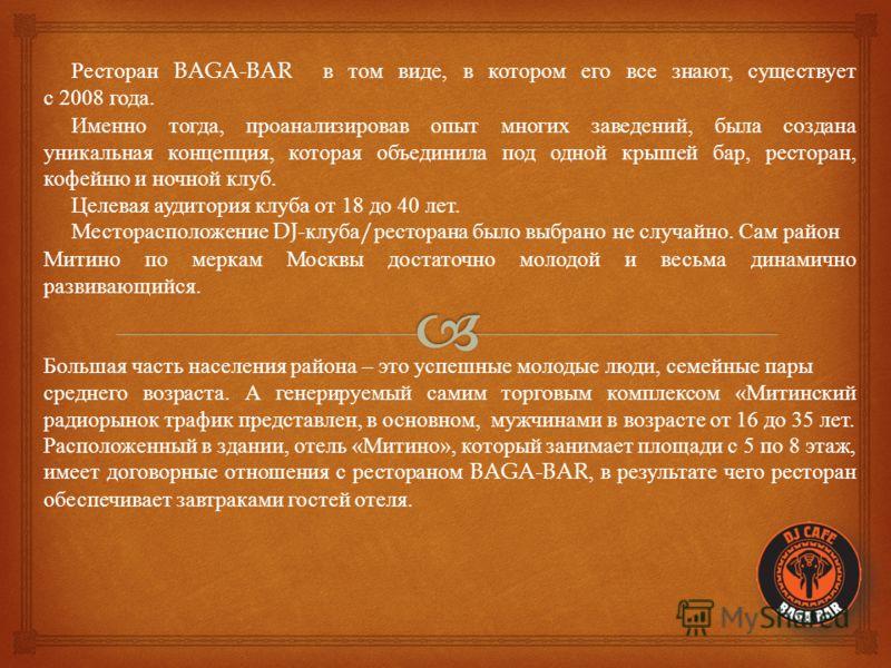 Ресторан BAGA-BAR в том виде, в котором его все знают, существует с 2008 года. Именно тогда, проанализировав опыт многих заведений, была создана уникальная концепция, которая объединила под одной крышей бар, ресторан, кофейню и ночной клуб. Целевая а