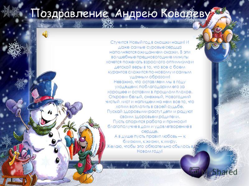 Поздравление Андрею Ковалеву* Стучится Новый год в окошки наши! И даже самые суровые сердца наполняются ожиданием сказки. В эти волшебные предновогодние минуты хочется пожелать взрослого оптимизма и детской веры в то, что все с боем курантов сложится
