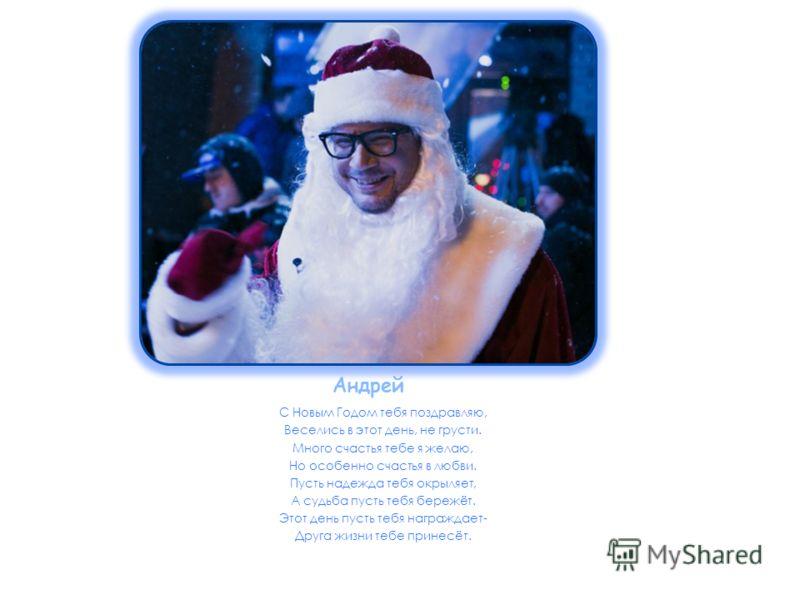 Андрей С Новым Годом тебя поздравляю, Веселись в этот день, не грусти. Много счастья тебе я желаю, Но особенно счастья в любви. Пусть надежда тебя окрыляет, А судьба пусть тебя бережёт. Этот день пусть тебя награждает- Друга жизни тебе принесёт.
