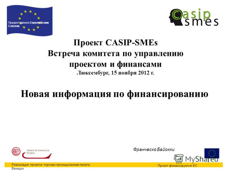 1 Проект CASIP-SMEs Встреча комитета по управлению проектом и финансами Люксембург, 15 ноября 2012 г. Проект финансируется ЕС Предоставлено Европейским Союзом Реализация проекта: торгово-промышленная палата Венеции Франческо Байокки Новая информация