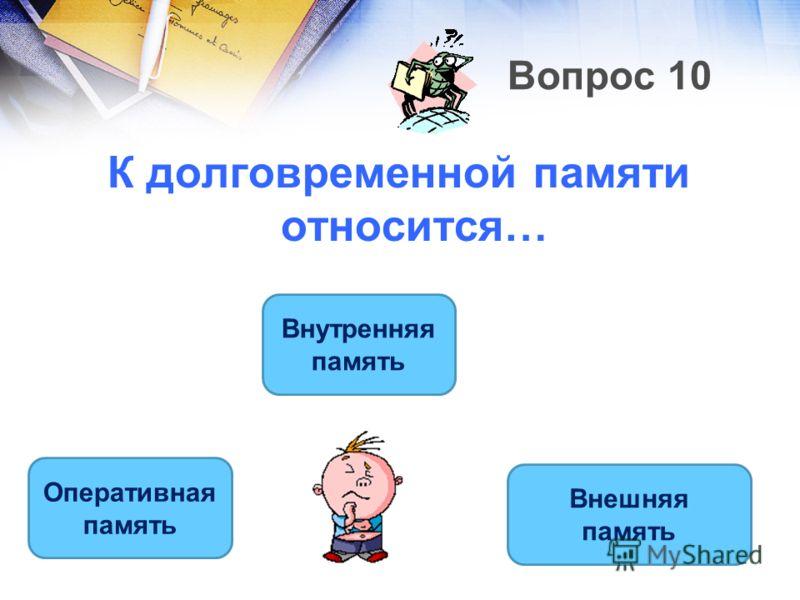 Вопрос 10 К долговременной памяти относится… Внешняя память Внутренняя память Оперативная память