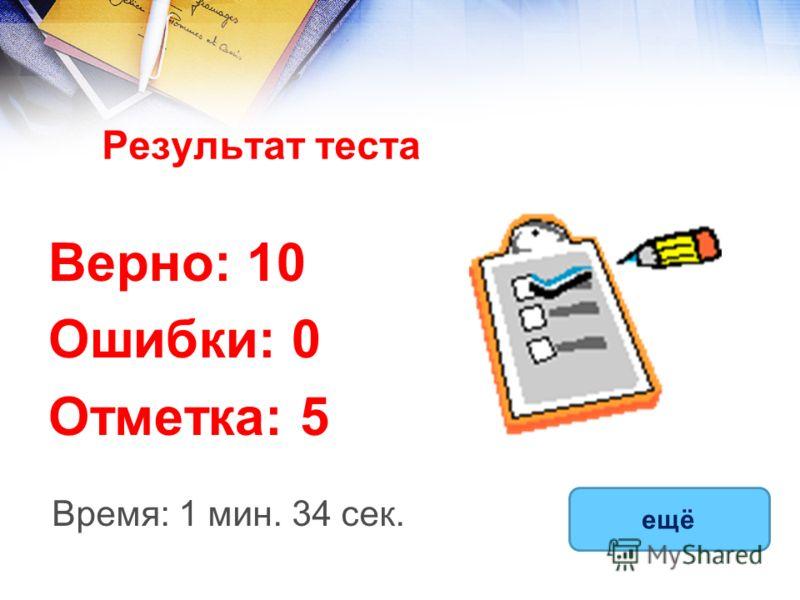 Результат теста Верно: 10 Ошибки: 0 Отметка: 5 Время: 1 мин. 34 сек. ещё