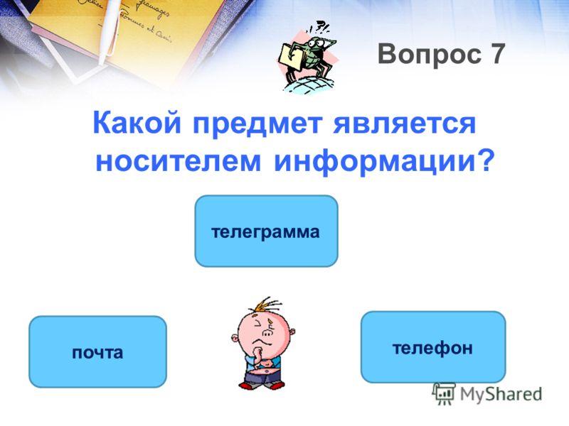 Вопрос 7 Какой предмет является носителем информации? телеграмма почта телефон