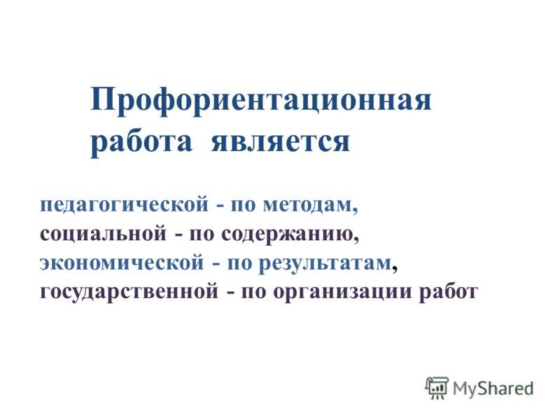 Профориентационная работа является педагогической - по методам, социальной - по содержанию, экономической - по результатам, государственной - по организации работ