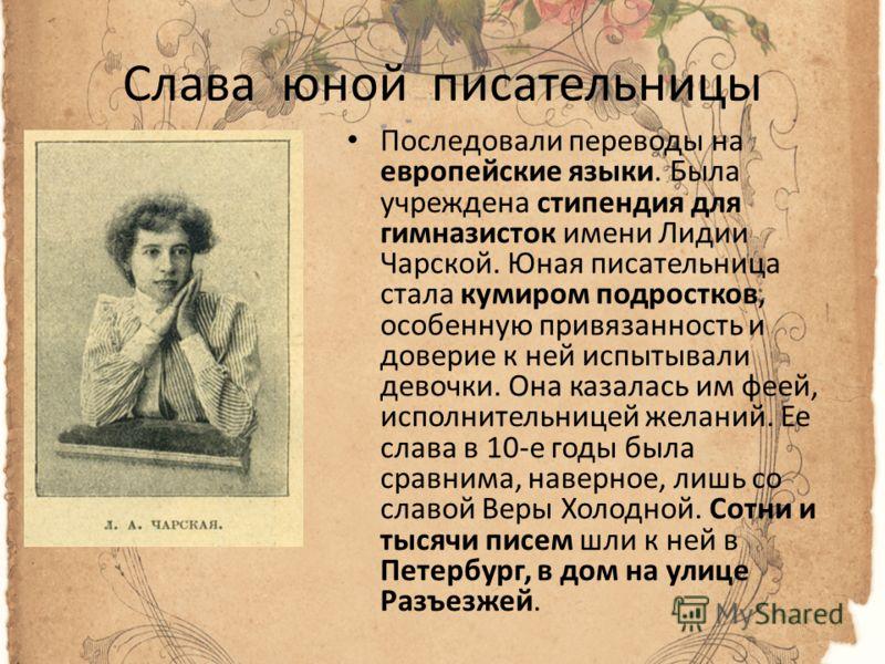 Слава юной писательницы Последовали переводы на европейские языки. Была учреждена стипендия для гимназисток имени Лидии Чарской. Юная писательница стала кумиром подростков, особенную привязанность и доверие к ней испытывали девочки. Она казалась им ф