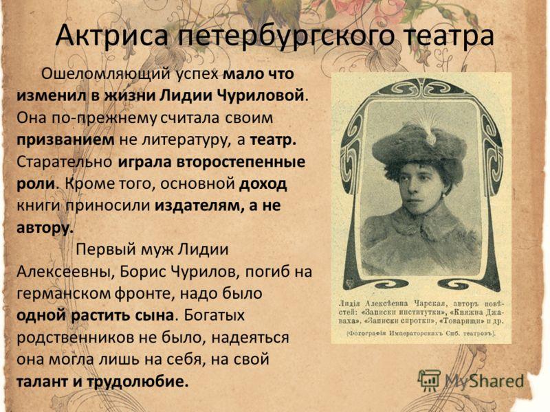 Актриса петербургского театра Ошеломляющий успех мало что изменил в жизни Лидии Чуриловой. Она по-прежнему считала своим призванием не литературу, а театр. Старательно играла второстепенные роли. Кроме того, основной доход книги приносили издателям,