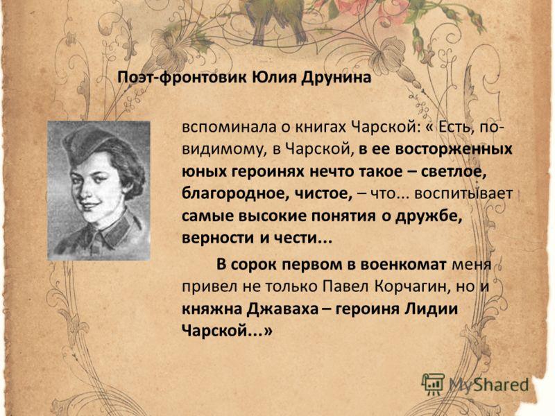 Поэт-фронтовик Юлия Друнина вспоминала о книгах Чарской: « Есть, по- видимому, в Чарской, в ее восторженных юных героинях нечто такое – светлое, благородное, чистое, – что... воспитывает самые высокие понятия о дружбе, верности и чести... В сорок пер