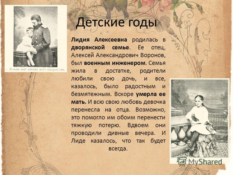 Детские годы Лидия Алексеевна родилась в дворянской семье. Ее отец, Алексей Александрович Воронов, был военным инженером. Семья жила в достатке, родители любили свою дочь, и все, казалось, было радостным и безмятежным. Вскоре умерла ее мать. И всю св