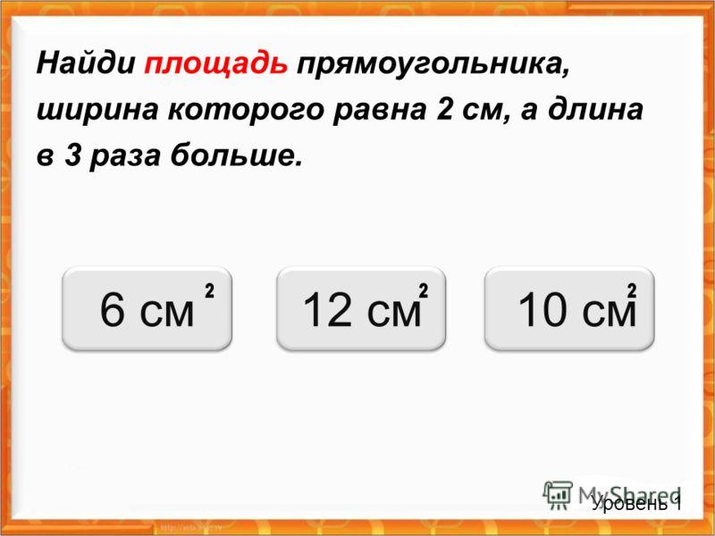 Найди площадь прямоугольника, ширина которого равна 2 см, а длина в 3 раза больше. Уровень 1 6 см12 см 10 см