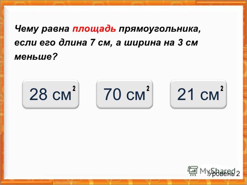 Чему равна площадь прямоугольника, если его длина 7 см, а ширина на 3 см меньше? Уровень 2 28 см70 см21 см