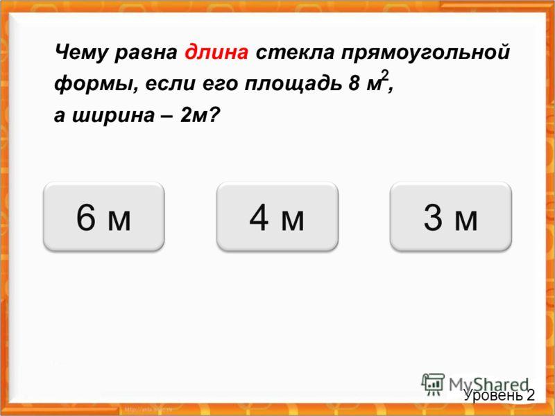 Чему равна длина стекла прямоугольной формы, если его площадь 8 м, а ширина – 2м? 4 м6 м3 м Уровень 2