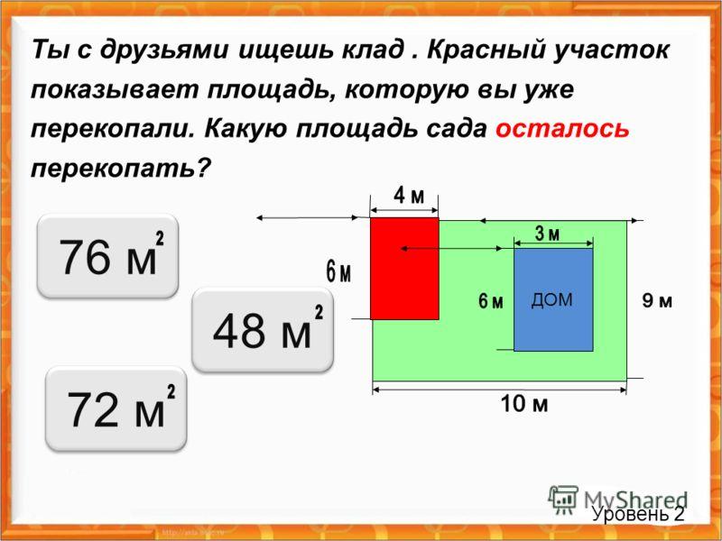 Ты с друзьями ищешь клад. Красный участок показывает площадь, которую вы уже перекопали. Какую площадь сада осталось перекопать? Уровень 2 ДОМ 76 м 48 м72 м