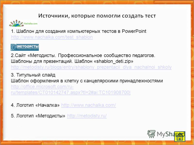 1. Шаблон для создания компьютерных тестов в PowerPoint http://www.nachalka.com/test_shablon http://www.nachalka.com/test_shablon 2.Сайт «Методисты. Профессиональное сообщество педагогов. Шаблоны для презентаций. Шаблон «shablon_deti.zip» http://meto