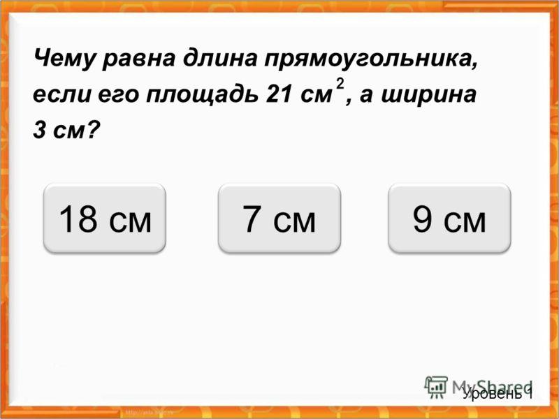 Чему равна длина прямоугольника, если его площадь 21 см, а ширина 3 см? 7 см18 см9 см Уровень 1
