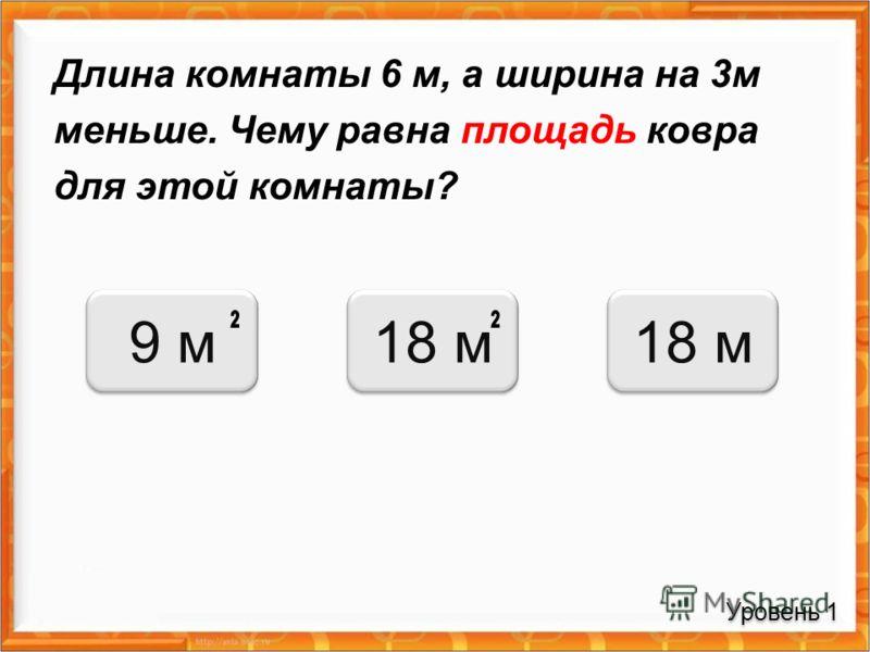Длина комнаты 6 м, а ширина на 3м меньше. Чему равна площадь ковра для этой комнаты? Уровень 1 9 м18 м