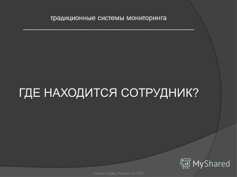 ГДЕ НАХОДИТСЯ СОТРУДНИК? Глобал Сервис Нетворк (с) 2012 традиционные системы мониторинга _______________________________________________