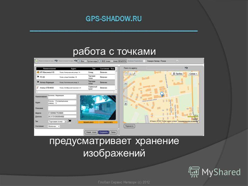 Глобал Сервис Нетворк (с) 2012 работа с точками предусматривает хранение изображений