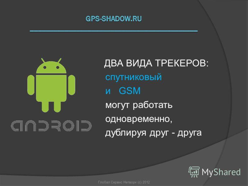 Глобал Сервис Нетворк (с) 2012 ДВА ВИДА ТРЕКЕРОВ: спутниковый и GSM могут работать одновременно, дублируя друг - друга