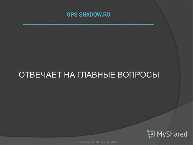 ОТВЕЧАЕТ НА ГЛАВНЫЕ ВОПРОСЫ Глобал Сервис Нетворк (с) 2012
