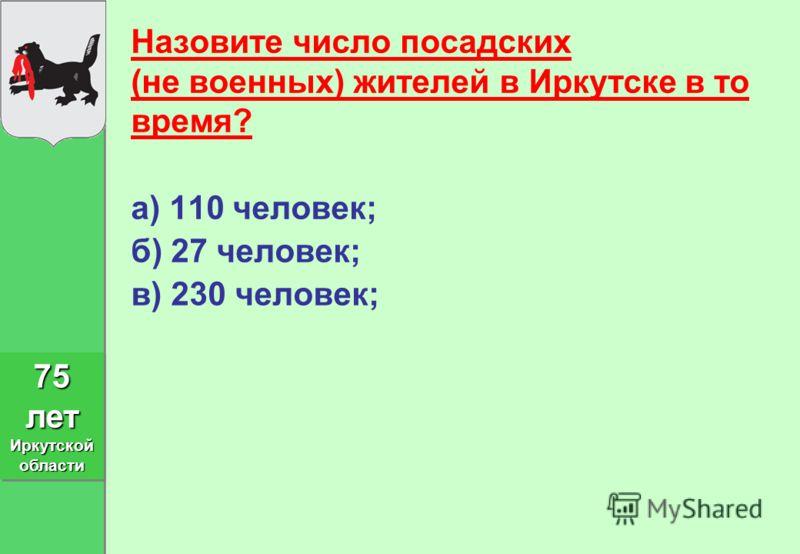 Назовите число посадских (не военных) жителей в Иркутске в то время? а) 110 человек; б) 27 человек; в) 230 человек; 75 лет Иркутской области