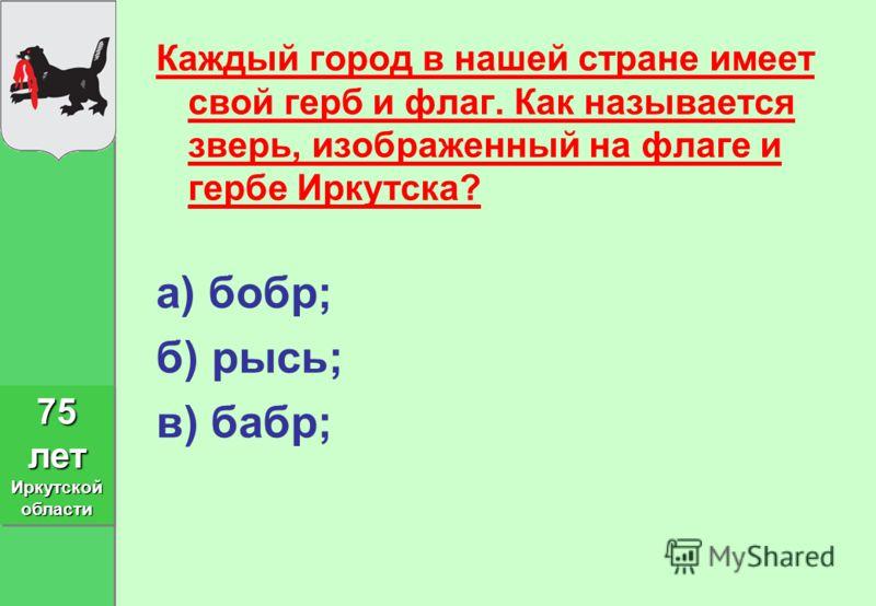 Каждый город в нашей стране имеет свой герб и флаг. Как называется зверь, изображенный на флаге и гербе Иркутска? а) бобр; б) рысь; в) бабр; 75 лет Иркутской области