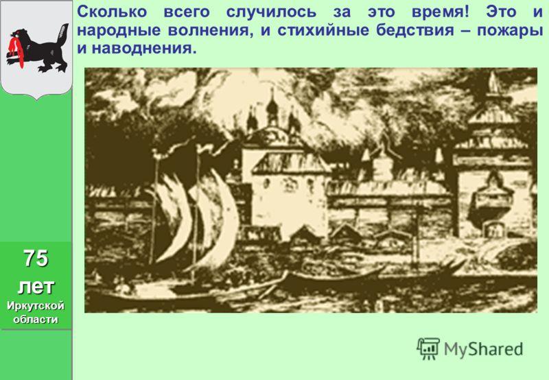Сколько всего случилось за это время! Это и народные волнения, и стихийные бедствия – пожары и наводнения. 75 лет Иркутской области