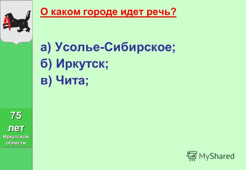 О каком городе идет речь? а) Усолье-Сибирское; б) Иркутск; в) Чита; 75 лет Иркутской области