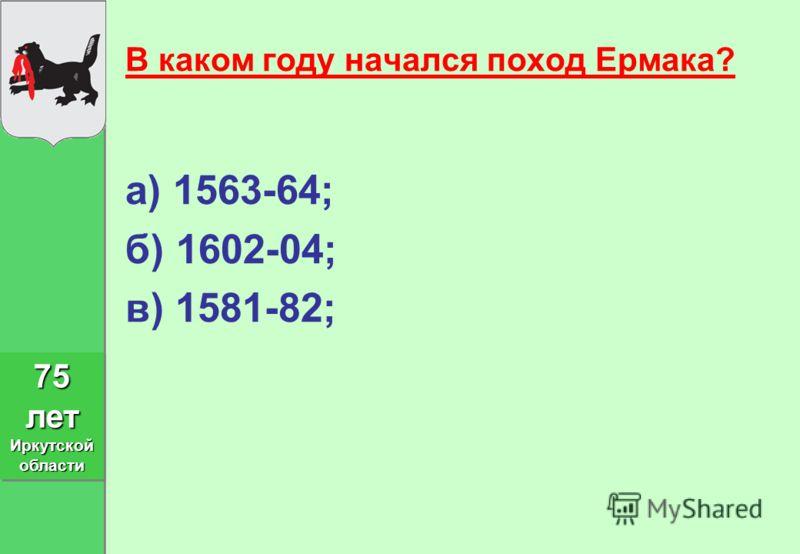 В каком году начался поход Ермака? а) 1563-64; б) 1602-04; в) 1581-82; 75 лет Иркутской области