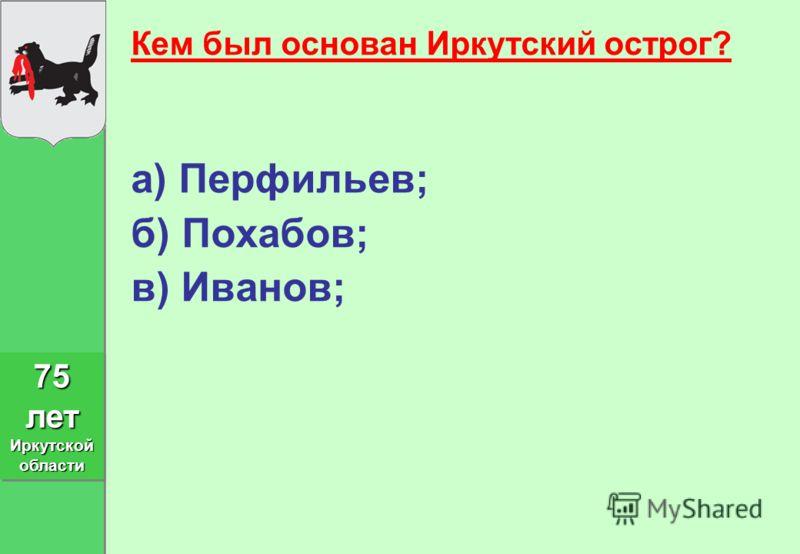 Кем был основан Иркутский острог? а) Перфильев; б) Похабов; в) Иванов; 75 лет Иркутской области