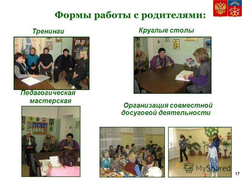 Формы работы с родителями: Тренинги Педагогическая мастерская Круглые столы Организация совместной досуговой деятельности 17
