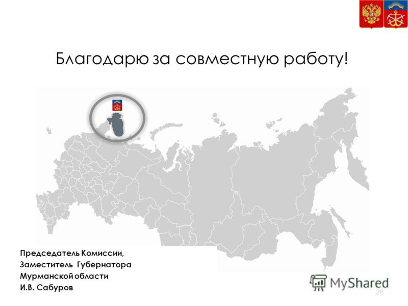 Благодарю за совместную работу! Председатель Комиссии, Заместитель Губернатора Мурманской области И.В. Сабуров 28