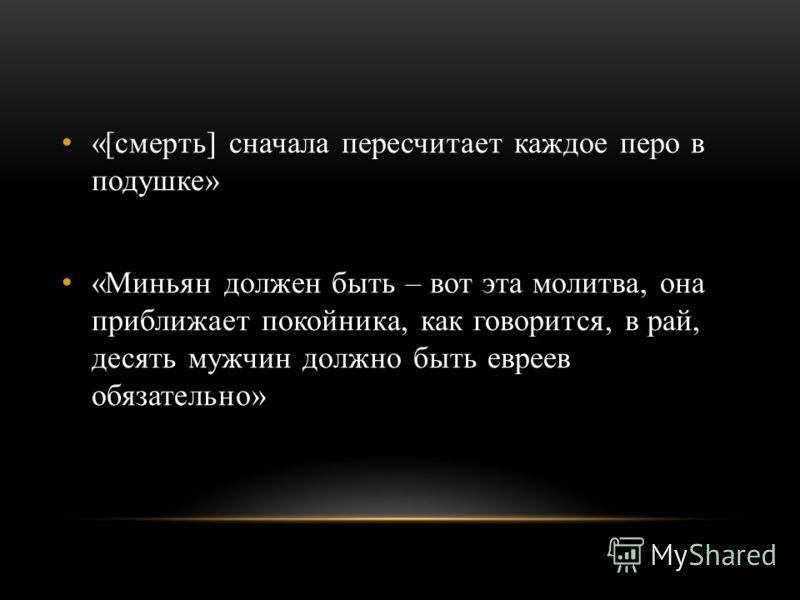 «[смерть] сначала пересчитает каждое перо в подушке» «Миньян должен быть – вот эта молитва, она приближает покойника, как говорится, в рай, десять мужчин должно быть евреев обязательно»