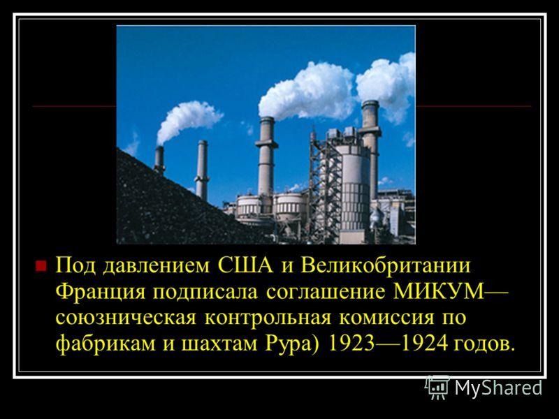 Под давлением США и Великобритании Франция подписала соглашение МИКУМ союзническая контрольная комиссия по фабрикам и шахтам Рура) 19231924 годов.