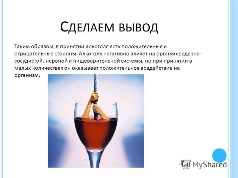 С ДЕЛАЕМ ВЫВОД Таким образом, в принятии алкоголя есть положительные и отрицательные стороны. Алкоголь негативно влияет на органы сердечно- сосудистой, нервной и пищеварительной системы, но при принятии в малых количествах он оказывает положительное