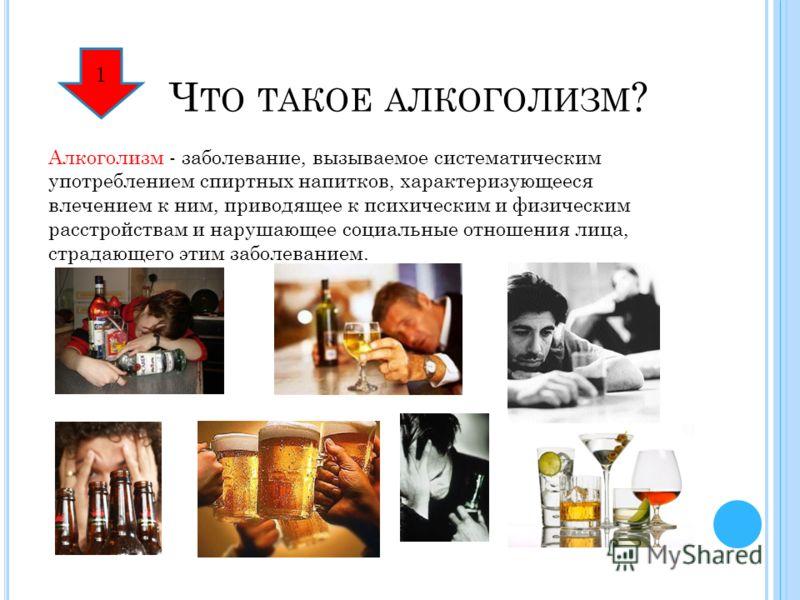 Ч ТО ТАКОЕ АЛКОГОЛИЗМ ? Алкоголизм - заболевание, вызываемое систематическим употреблением спиртных напитков, характеризующееся влечением к ним, приводящее к психическим и физическим расстройствам и нарушающее социальные отношения лица, страдающего э