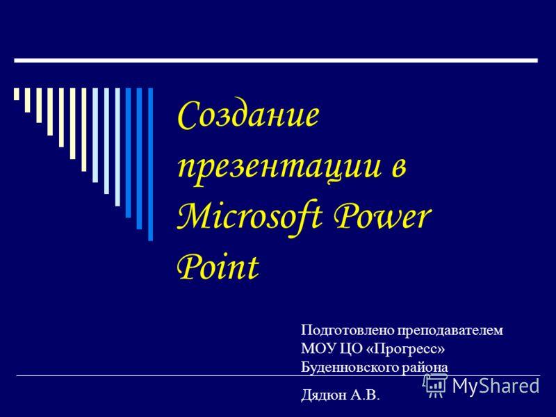 Создание презентации в Microsoft Power Point Подготовлено преподавателем МОУ ЦО «Прогресс» Буденновского района Дядюн А.В.