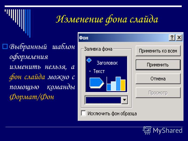 Изменение фона слайда Выбранный шаблон оформления изменить нельзя, а фон слайда можно с помощью команды Формат/Фон