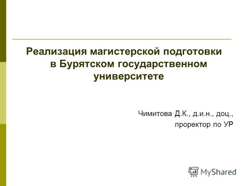 Реализация магистерской подготовки в Бурятском государственном университете Чимитова Д.К., д.и.н., доц., проректор по УР