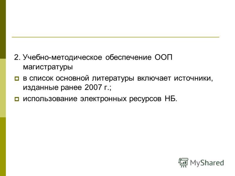 2. Учебно-методическое обеспечение ООП магистратуры в список основной литературы включает источники, изданные ранее 2007 г.; использование электронных ресурсов НБ.