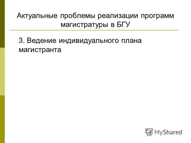 Актуальные проблемы реализации программ магистратуры в БГУ 3. Ведение индивидуального плана магистранта