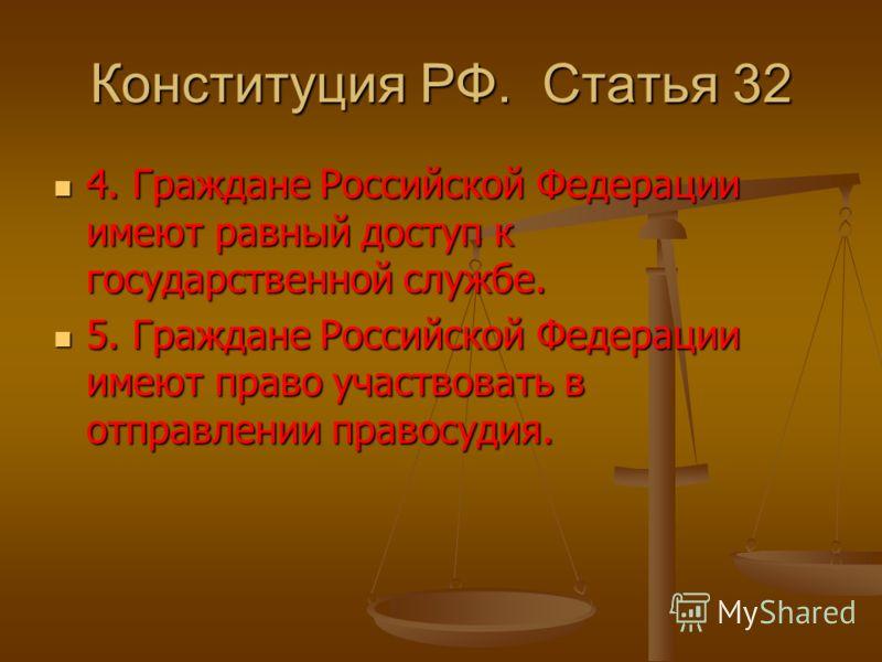 Конституция РФ. Статья 32 4. Граждане Российской Федерации имеют равный доступ к государственной службе. 4. Граждане Российской Федерации имеют равный доступ к государственной службе. 5. Граждане Российской Федерации имеют право участвовать в отправл