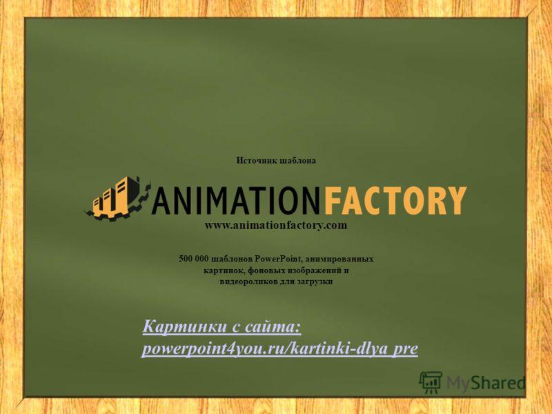 Источник шаблона www.animationfactory.com 500 000 шаблонов PowerPoint, анимированных картинок, фоновых изображений и видеороликов для загрузки Картинки с сайта: powerpoint4you.ru/kartinki-dlya pre