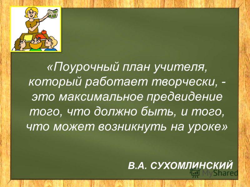 В.А. СУХОМЛИНСКИЙ «Поурочный план учителя, который работает творчески, - это максимальное предвидение того, что должно быть, и того, что может возникнуть на уроке»