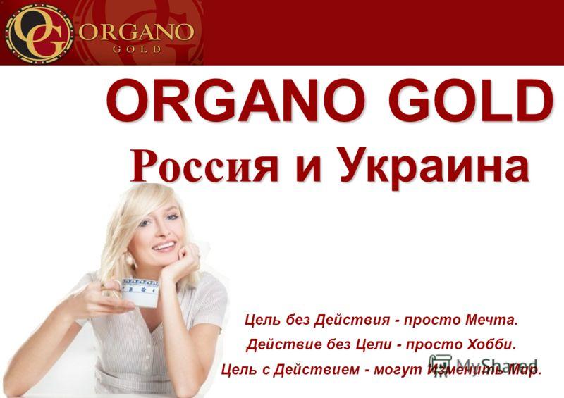 ORGANO GOLD Россия и Украина Цель без Действия - просто Мечта. Действие без Цели - просто Хобби. Цель с Действием - могут Изменить Мир.