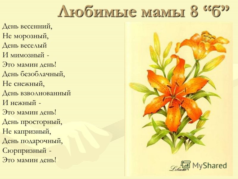 Любимые мамы 8 б День весенний, Не морозный, День веселый И мимозный - Это мамин день! День безоблачный, Не снежный, День взволнованный И нежный - Это мамин день! День просторный, Не капризный, День подарочный, Сюрпризный - Это мамин день!