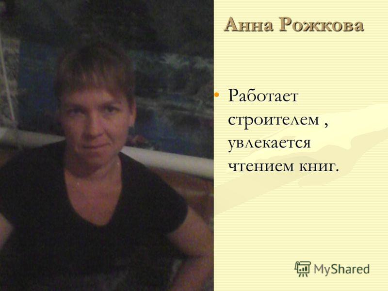 Анна Рожкова Работает строителем, увлекается чтением книг.Работает строителем, увлекается чтением книг.
