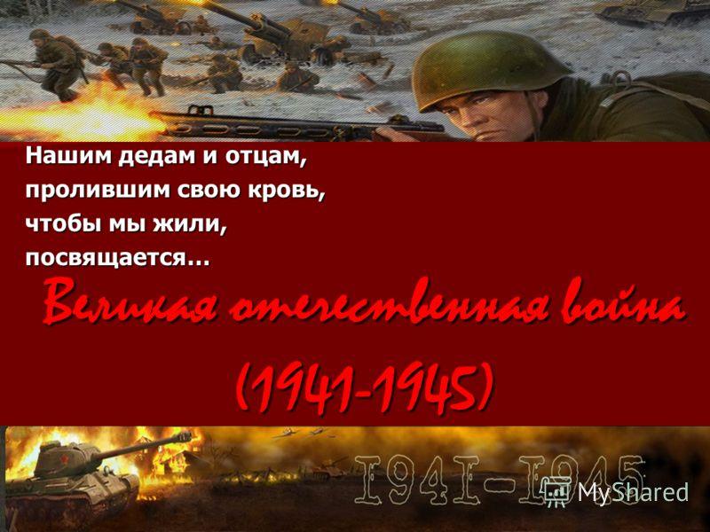 Великая отечественная война (1941-1945) Нашим дедам и отцам, пролившим свою кровь, чтобы мы жили, посвящается…